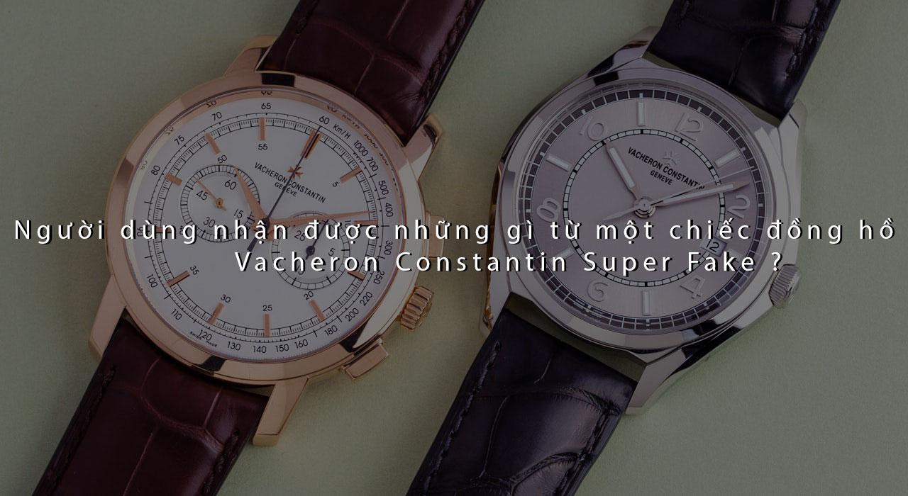 Người dùng nhận được gì từ đồng hồ Vacheron Constantin Super Fake